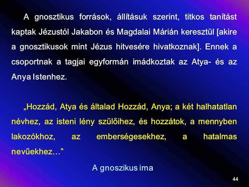 A gnoszikus ima A gnosztikus források, állításuk szerint, titkos tanítást kaptak Jézustól Jakabon és Magdalai Márián keresztül [akire a gnosztikusok mint Jézus hitvesére hivatkoznak].