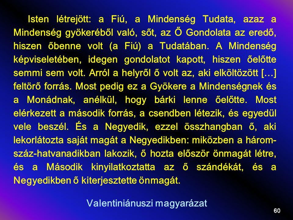 Valentiniánuszi magyarázat Isten létrejött: a Fiú, a Mindenség Tudata, azaz a Mindenség gyökeréből való, sőt, az Ő Gondolata az eredő, hiszen őbenne volt (a Fiú) a Tudatában.