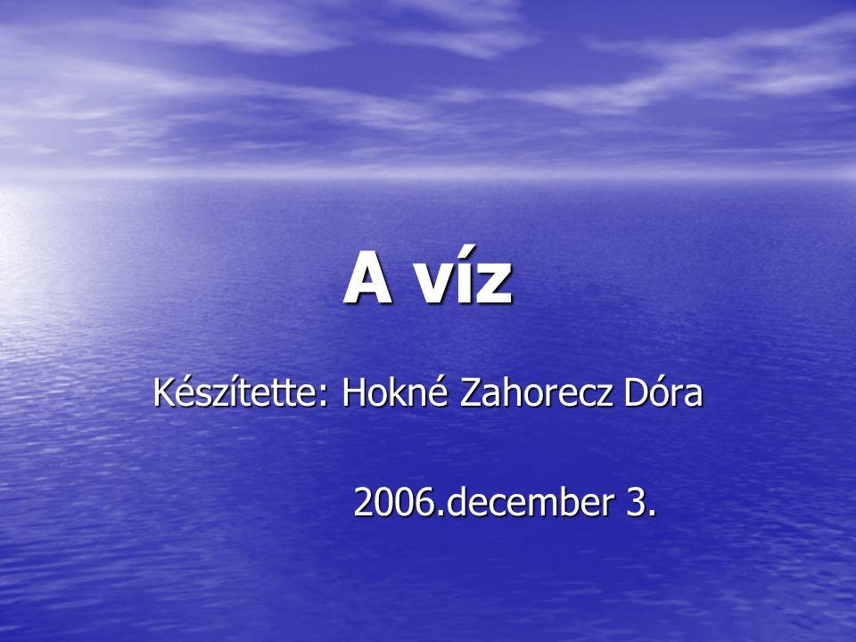 A víz Készítette: Hokné Zahorecz Dóra 2006.december 3. 2006.december 3.