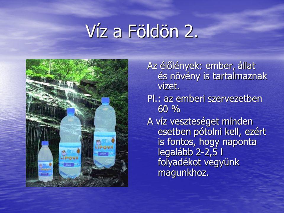 Víz a Földön 2. Az élőlények: ember, állat és növény is tartalmaznak vizet. Pl.: az emberi szervezetben 60 % A víz veszteséget minden esetben pótolni