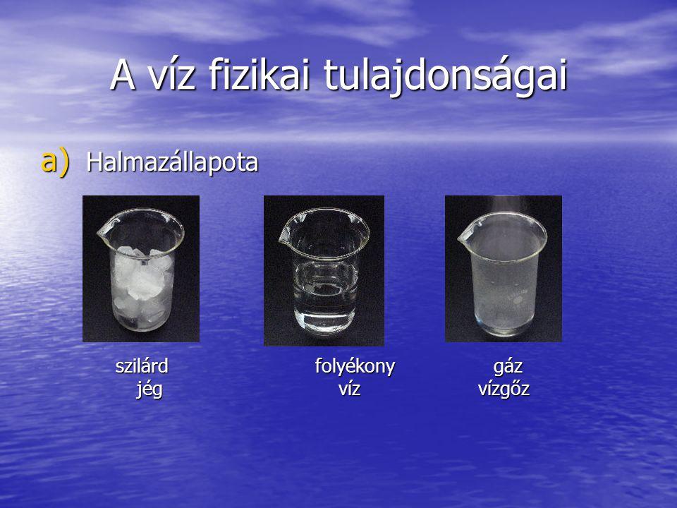 A víz fizikai tulajdonságai a) Halmazállapota szilárd folyékony gáz szilárd folyékony gáz jég víz vízgőz jég víz vízgőz