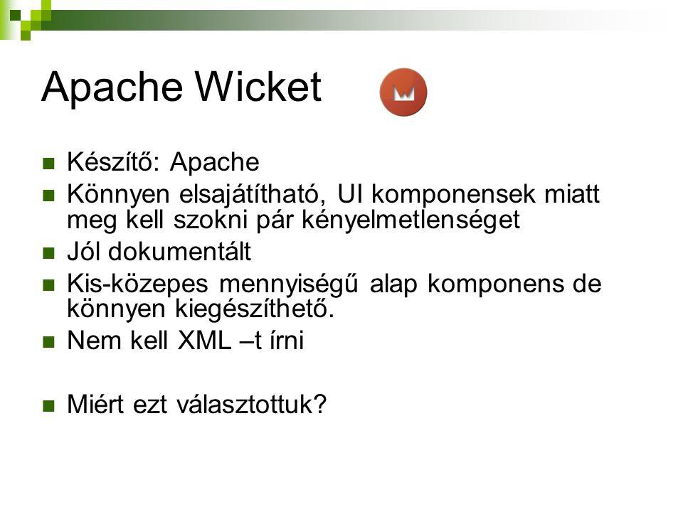 Apache Wicket Készítő: Apache Könnyen elsajátítható, UI komponensek miatt meg kell szokni pár kényelmetlenséget Jól dokumentált Kis-közepes mennyiségű