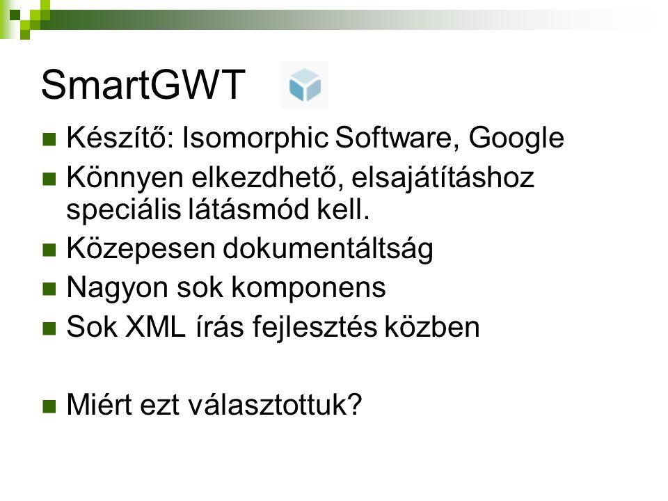 SmartGWT Készítő: Isomorphic Software, Google Könnyen elkezdhető, elsajátításhoz speciális látásmód kell. Közepesen dokumentáltság Nagyon sok komponen