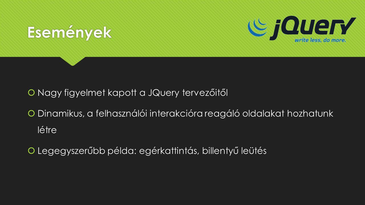 Események  Nagy figyelmet kapott a JQuery tervezőitől  Dinamikus, a felhasználói interakcióra reagáló oldalakat hozhatunk létre  Legegyszerűbb péld