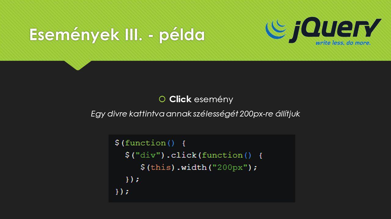 Események III. - példa  Click esemény Egy divre kattintva annak szélességét 200px-re állítjuk  Click esemény Egy divre kattintva annak szélességét 2