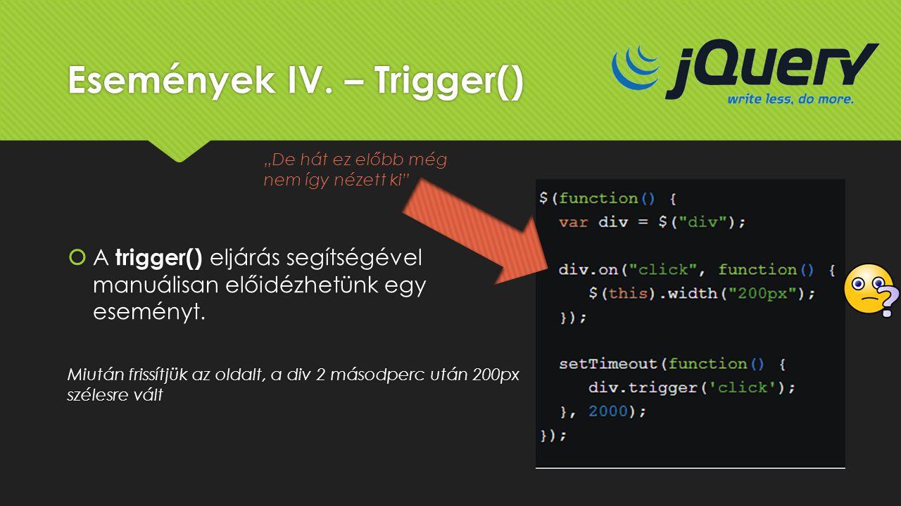 Események IV. – Trigger()  A trigger() eljárás segítségével manuálisan előidézhetünk egy eseményt. Miután frissítjük az oldalt, a div 2 másodperc utá