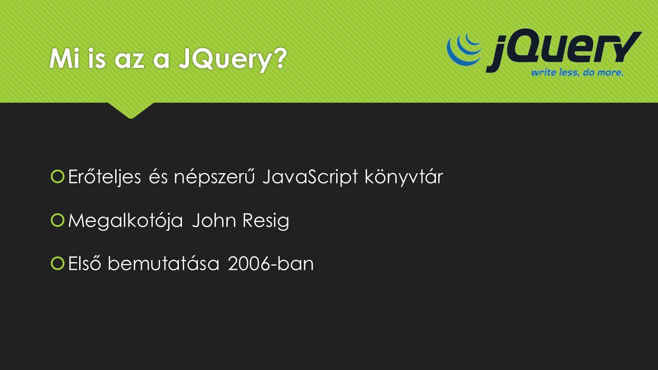 Mi is az a JQuery?  Erőteljes és népszerű JavaScript könyvtár  Megalkotója John Resig  Első bemutatása 2006-ban  Erőteljes és népszerű JavaScript