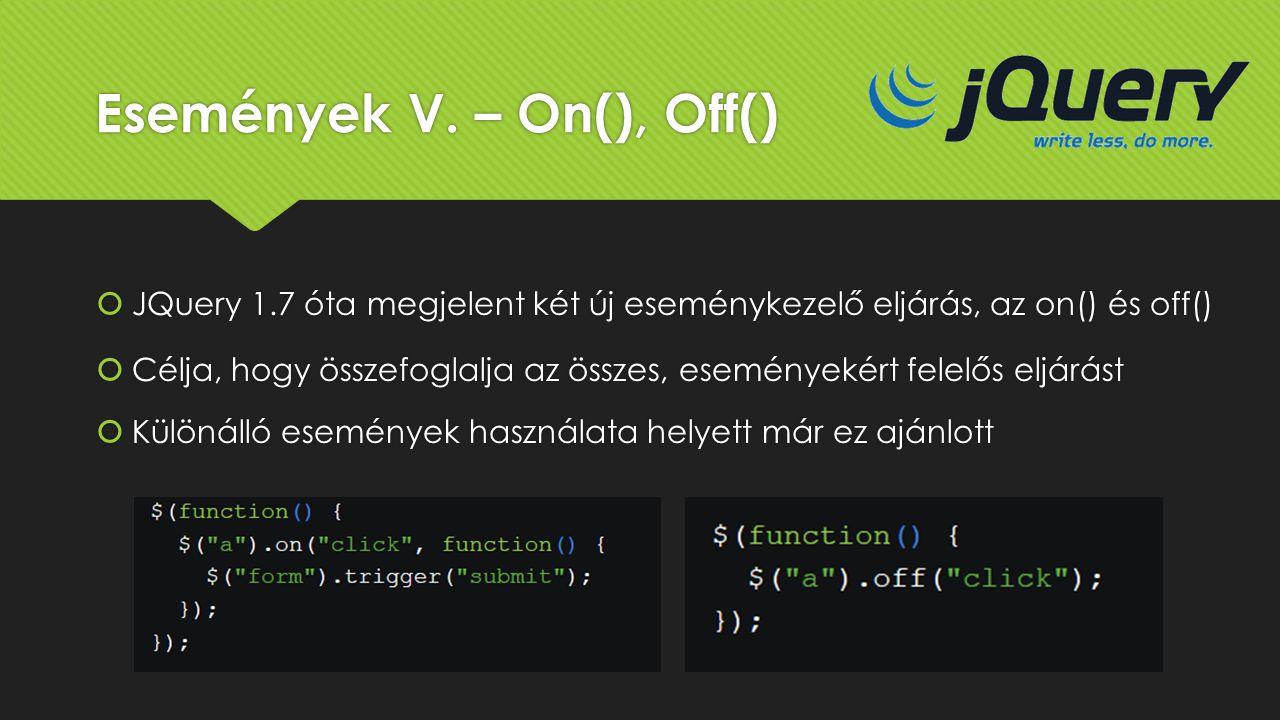 Események V. – On(), Off()  JQuery 1.7 óta megjelent két új eseménykezelő eljárás, az on() és off()  Célja, hogy összefoglalja az összes, eseményeké