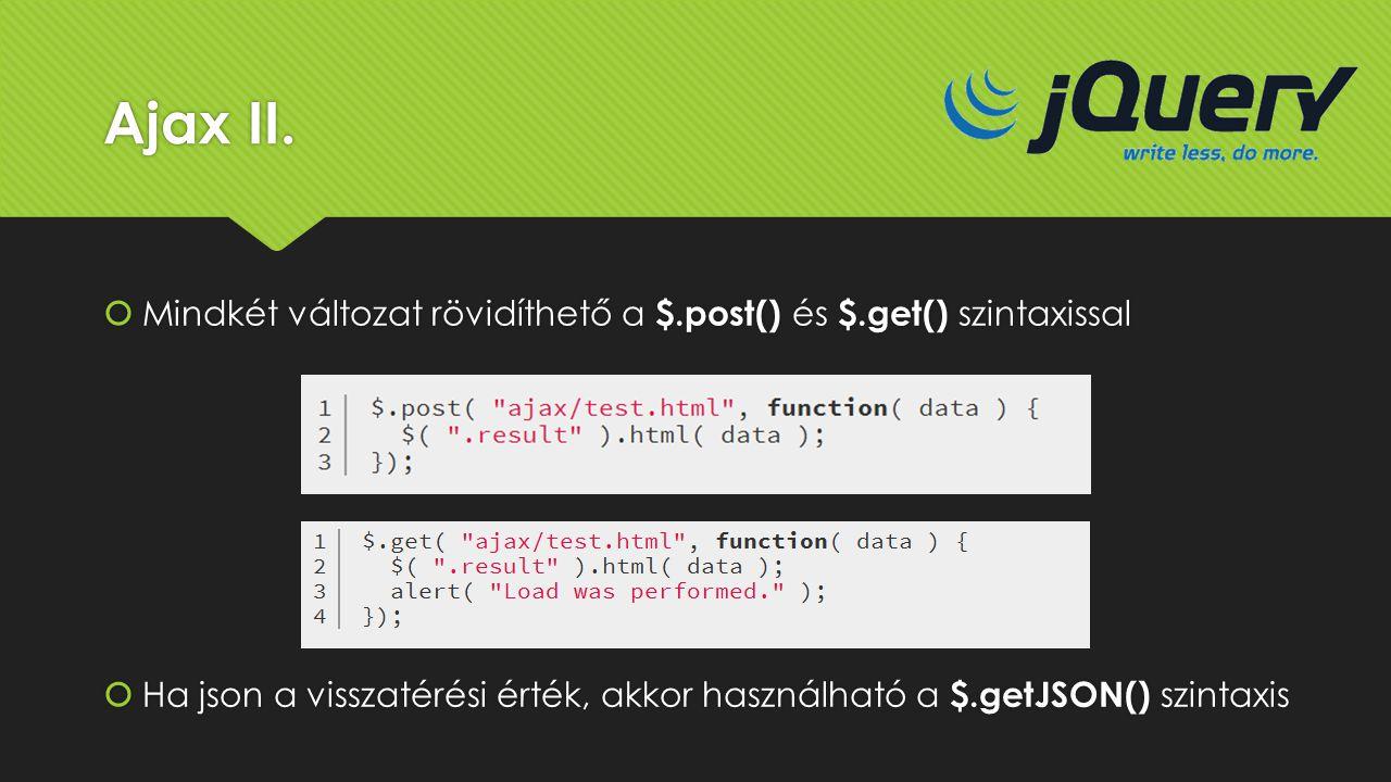 Ajax II.  Mindkét változat rövidíthető a $.post() és $.get() szintaxissal  Ha json a visszatérési érték, akkor használható a $.getJSON() szintaxis
