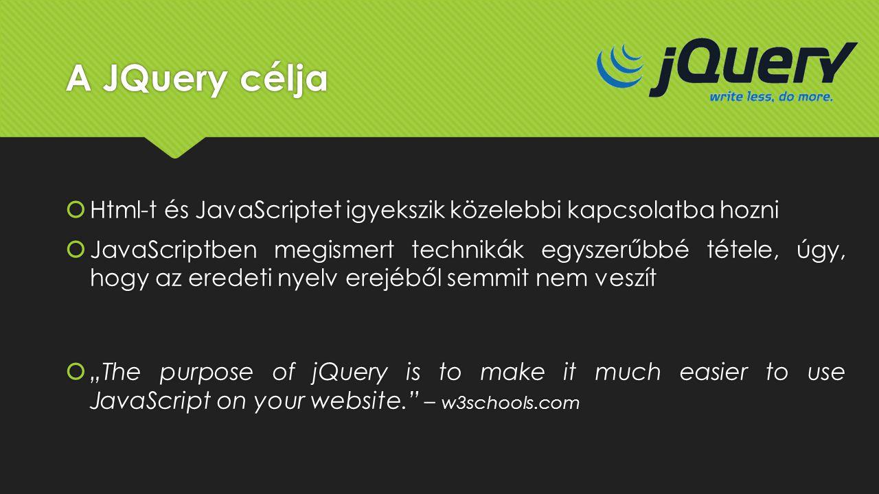 A JQuery célja  Html-t és JavaScriptet igyekszik közelebbi kapcsolatba hozni  JavaScriptben megismert technikák egyszerűbbé tétele, úgy, hogy az ere