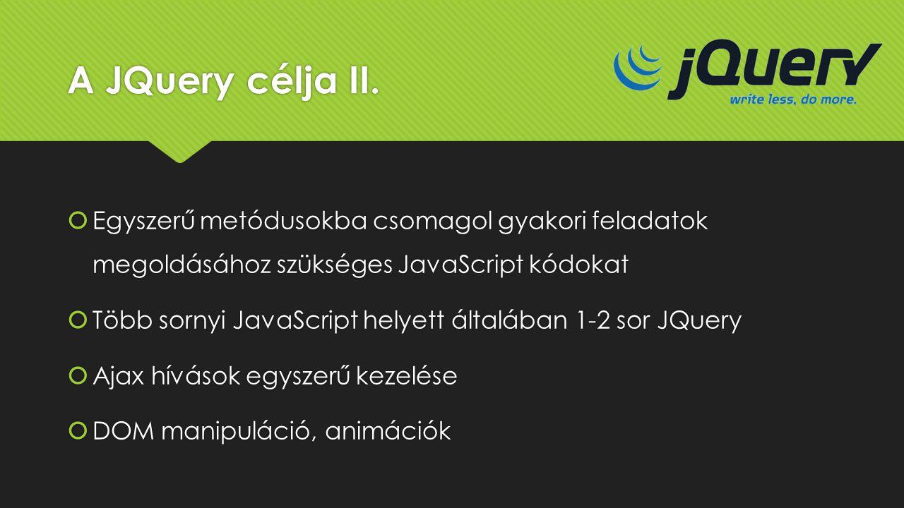 A JQuery célja II.  Egyszerű metódusokba csomagol gyakori feladatok megoldásához szükséges JavaScript kódokat  Több sornyi JavaScript helyett általá
