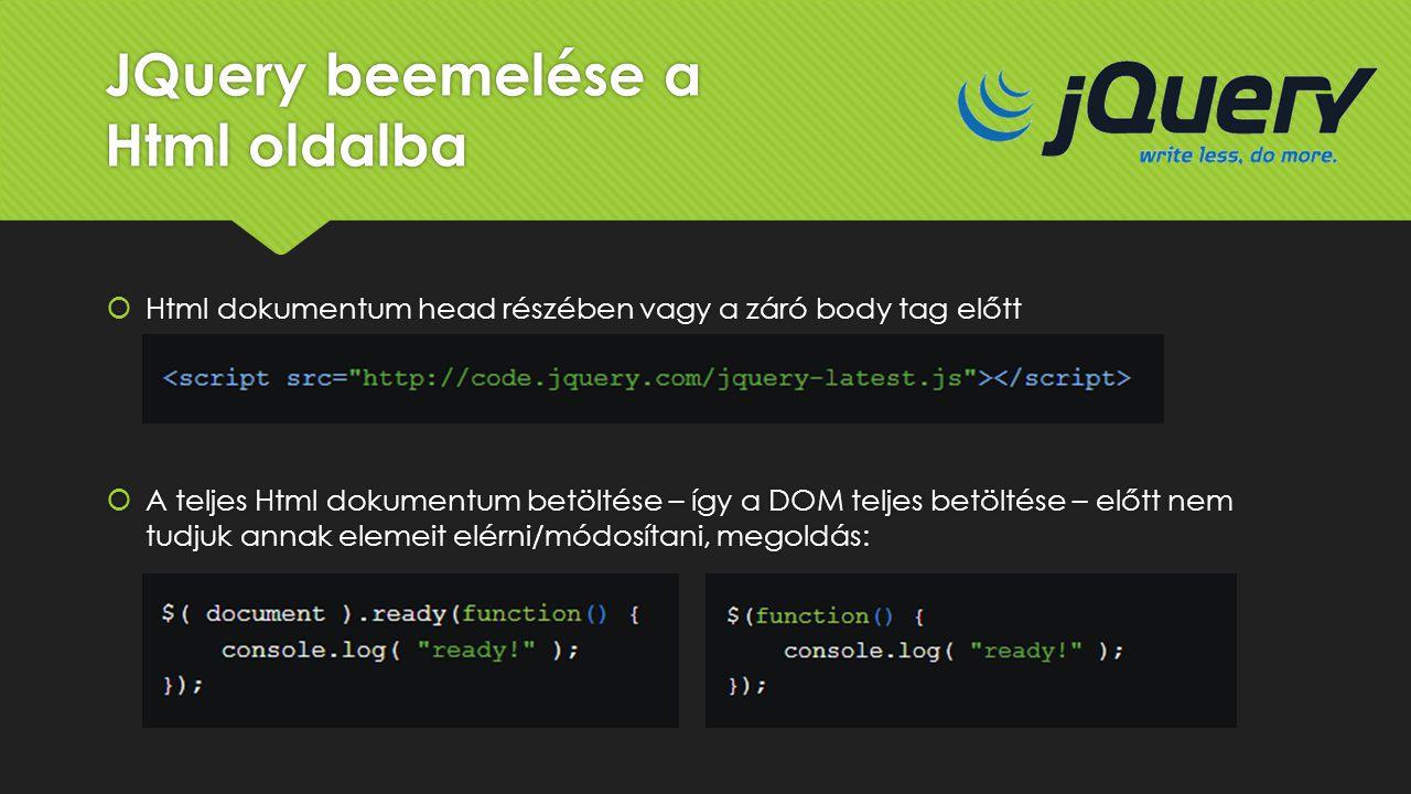 JQuery beemelése a Html oldalba  Html dokumentum head részében vagy a záró body tag előtt  A teljes Html dokumentum betöltése – így a DOM teljes bet