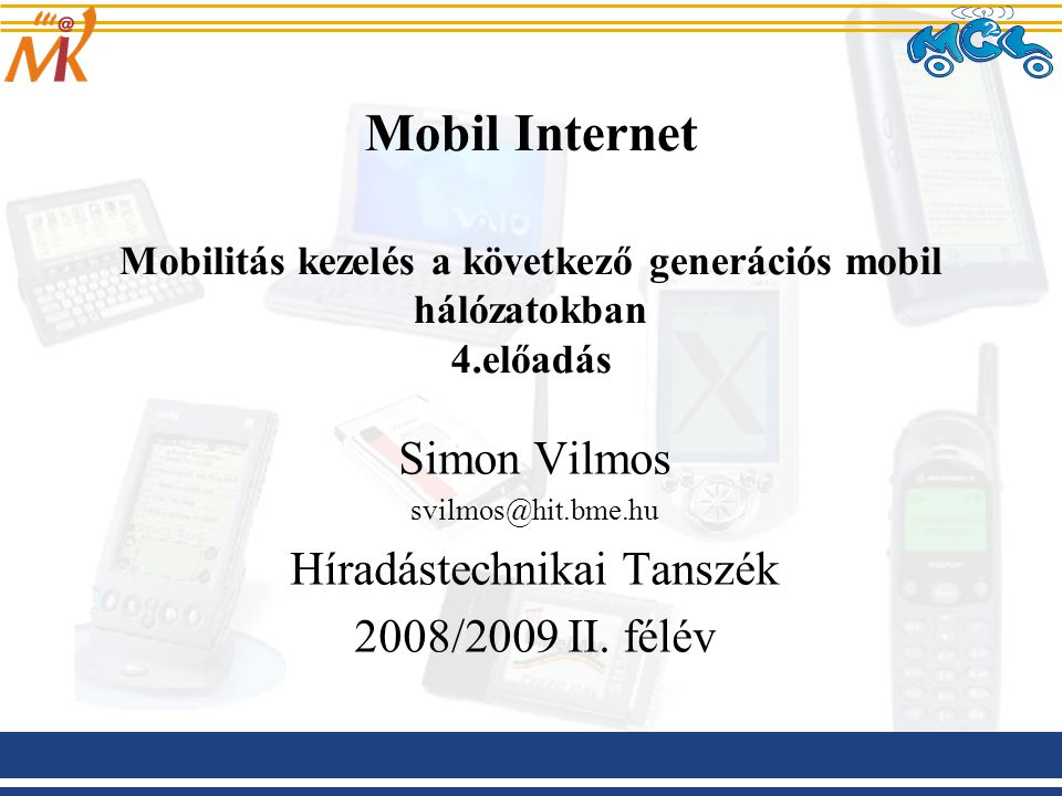 Mobil Internet Mobilitás kezelés a következő generációs mobil hálózatokban 4.előadás Simon Vilmos svilmos@hit.bme.hu Híradástechnikai Tanszék 2008/200