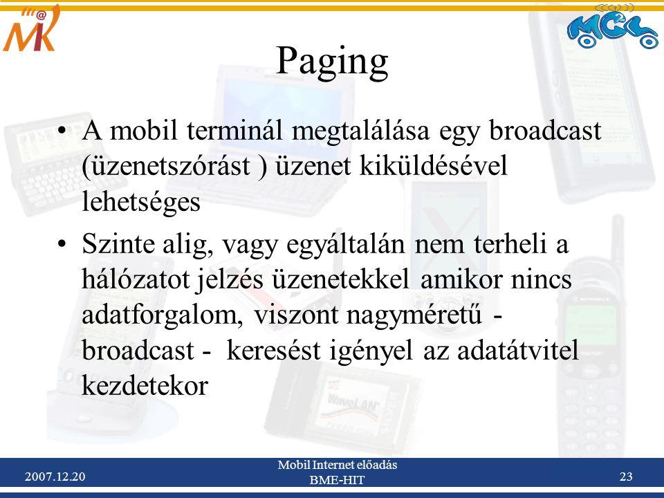 2007.12.20 Mobil Internet előadás BME-HIT 23 Paging A mobil terminál megtalálása egy broadcast (üzenetszórást ) üzenet kiküldésével lehetséges Szinte
