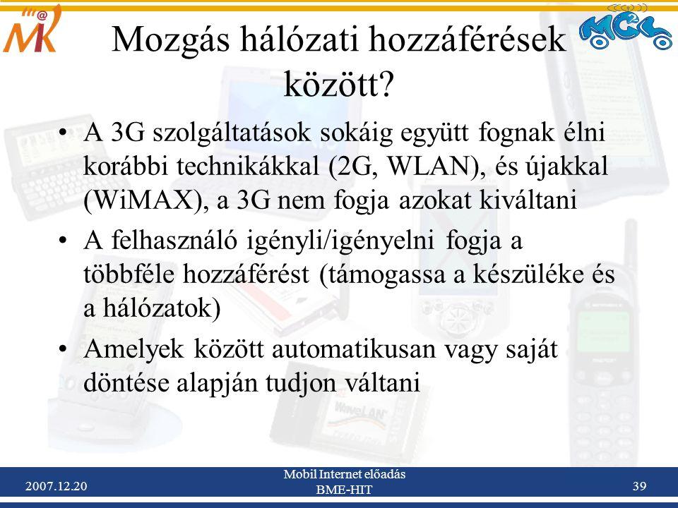 2007.12.20 Mobil Internet előadás BME-HIT 39 Mozgás hálózati hozzáférések között? A 3G szolgáltatások sokáig együtt fognak élni korábbi technikákkal (