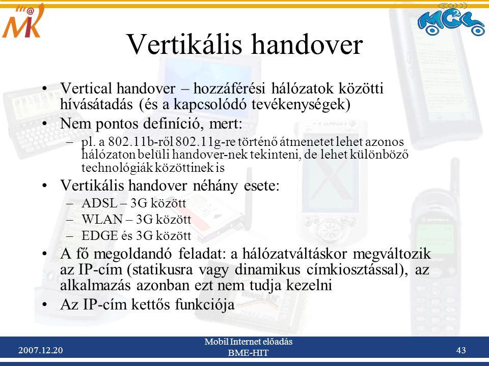 2007.12.20 Mobil Internet előadás BME-HIT 43 Vertikális handover Vertical handover – hozzáférési hálózatok közötti hívásátadás (és a kapcsolódó tevéke