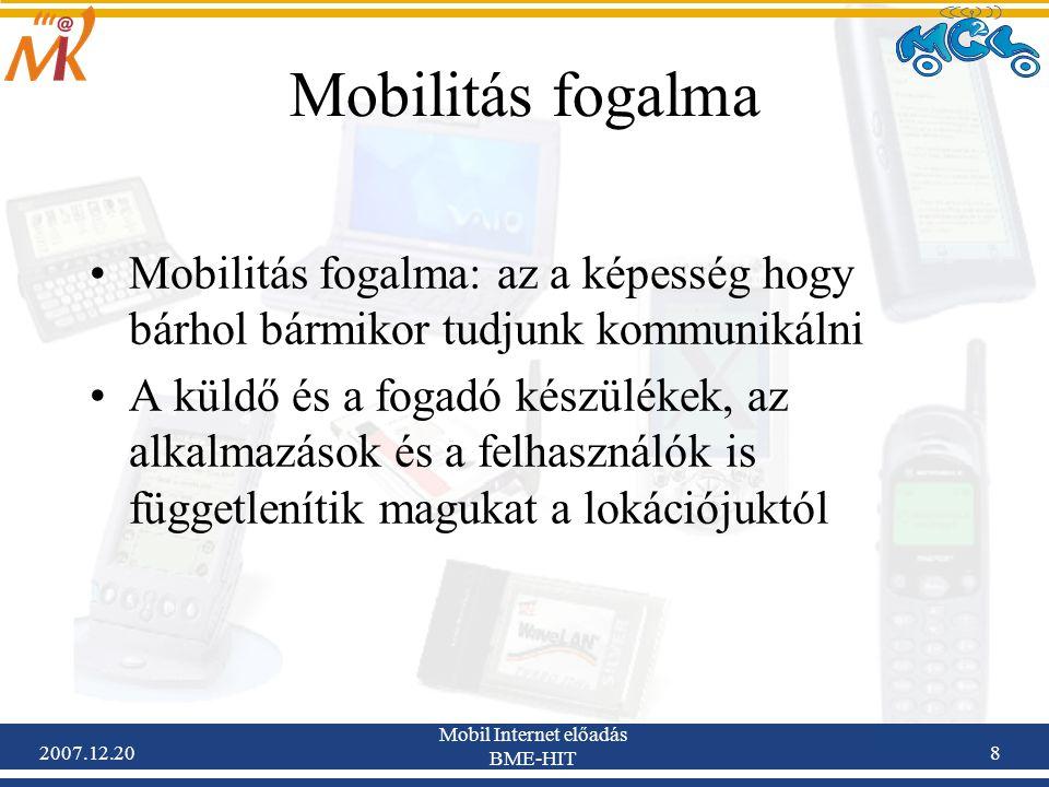 2007.12.20 Mobil Internet előadás BME-HIT 9 Mobilitás Mobilitás alatt azonban nem csupán mobil állomásokat, hanem egész mobil hálózatokat is érthetünk Pl: a kábelezés csökkentése érdekében a járművek elektronikus mérő és szabályzórendszereinek összekötése LAN-al Így egy kis mozgó hálózat lesz, ami kapcsolódhat egy külső forgalomirányító rendszerhez Nagyban: egy óceánjáró hálózata mozoghatna például műholdak alatt, egy ilyen hálózat azonban már számos router-t is kell tartalmazzon, mozgó topológiájú hálózatot eredményezve.