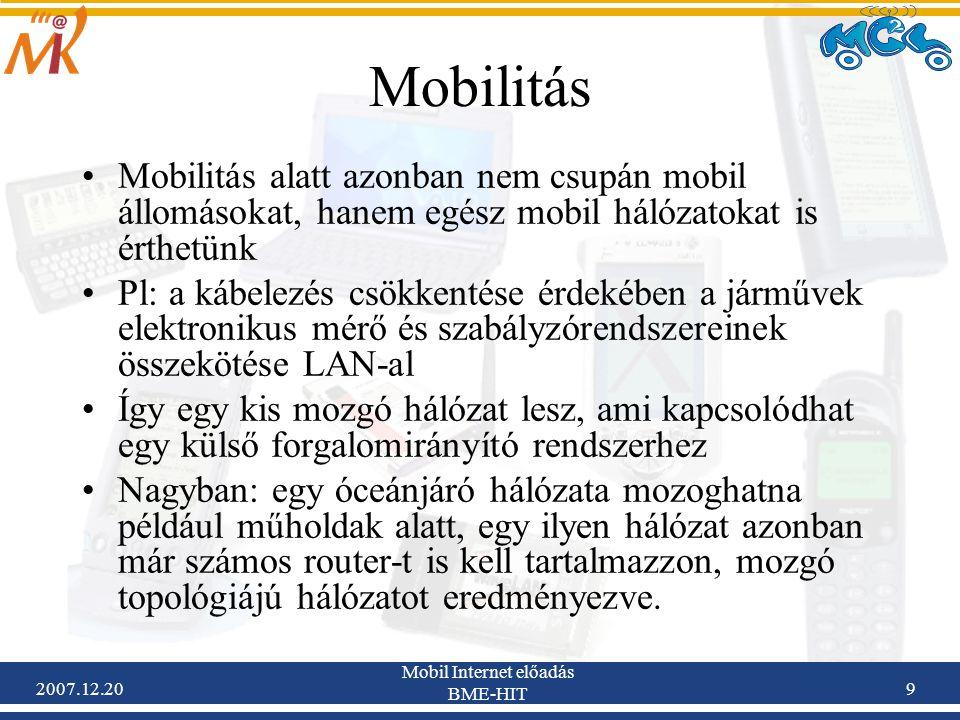 2007.12.20 Mobil Internet előadás BME-HIT 20 Mobilitás támogatás A mobilitás kezeléséhez szükség van: –Egy hely-független címre a mobil termináloknak –Kompatibilitás az IP routing-al –Hatékony mobilitás kezelési protokollokra