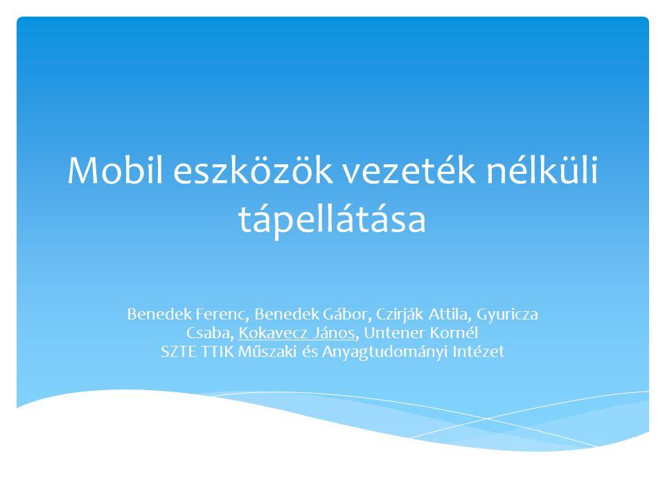 Mobil eszközök vezeték nélküli tápellátása Benedek Ferenc, Benedek Gábor, Czirják Attila, Gyuricza Csaba, Kokavecz János, Untener Kornél SZTE TTIK Műs