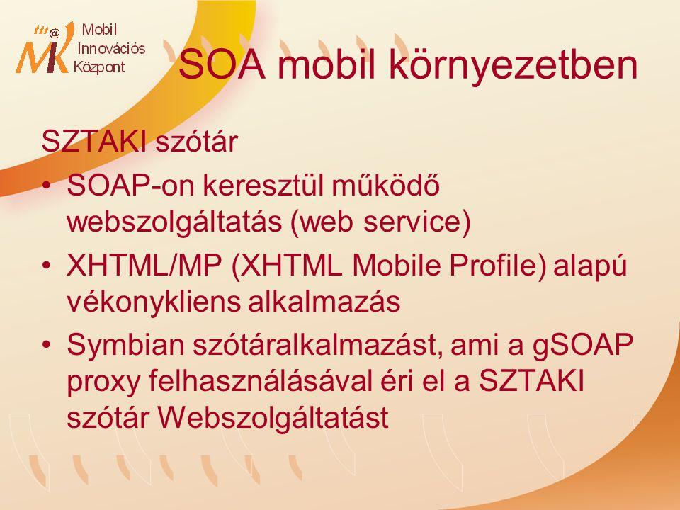 SOA mobil környezetben SZTAKI szótár SOAP-on keresztül működő webszolgáltatás (web service) XHTML/MP (XHTML Mobile Profile) alapú vékonykliens alkalmazás Symbian szótáralkalmazást, ami a gSOAP proxy felhasználásával éri el a SZTAKI szótár Webszolgáltatást