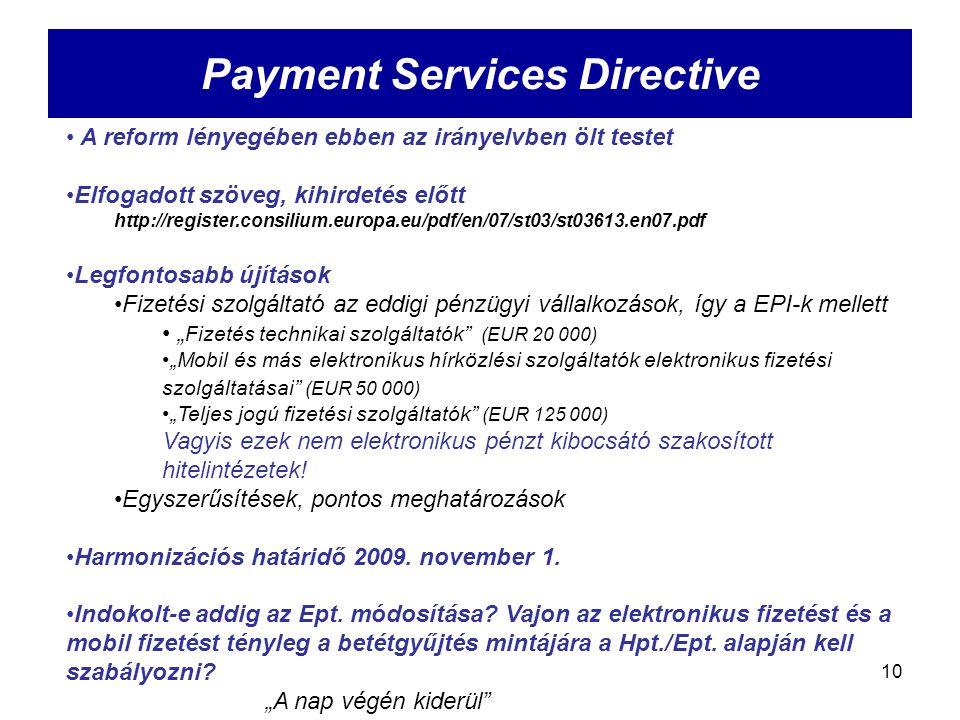 """10 Payment Services Directive A reform lényegében ebben az irányelvben ölt testet Elfogadott szöveg, kihirdetés előtt http://register.consilium.europa.eu/pdf/en/07/st03/st03613.en07.pdf Legfontosabb újítások Fizetési szolgáltató az eddigi pénzügyi vállalkozások, így a EPI-k mellett """" Fizetés technikai szolgáltatók (EUR 20 000) """"Mobil és más elektronikus hírközlési szolgáltatók elektronikus fizetési szolgáltatásai (EUR 50 000) """"Teljes jogú fizetési szolgáltatók (EUR 125 000) Vagyis ezek nem elektronikus pénzt kibocsátó szakosított hitelintézetek."""
