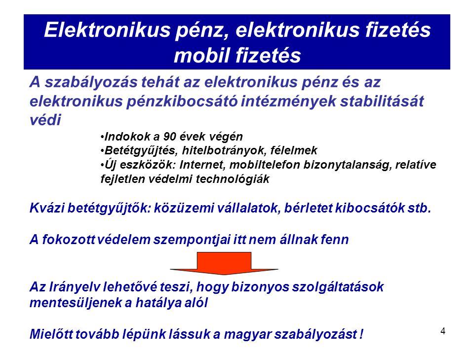 4 Elektronikus pénz, elektronikus fizetés mobil fizetés A szabályozás tehát az elektronikus pénz és az elektronikus pénzkibocsátó intézmények stabilitását védi Indokok a 90 évek végén Betétgyűjtés, hitelbotrányok, félelmek Új eszközök: Internet, mobiltelefon bizonytalanság, relatíve fejletlen védelmi technológiák Kvázi betétgyűjtők: közüzemi vállalatok, bérletet kibocsátók stb.
