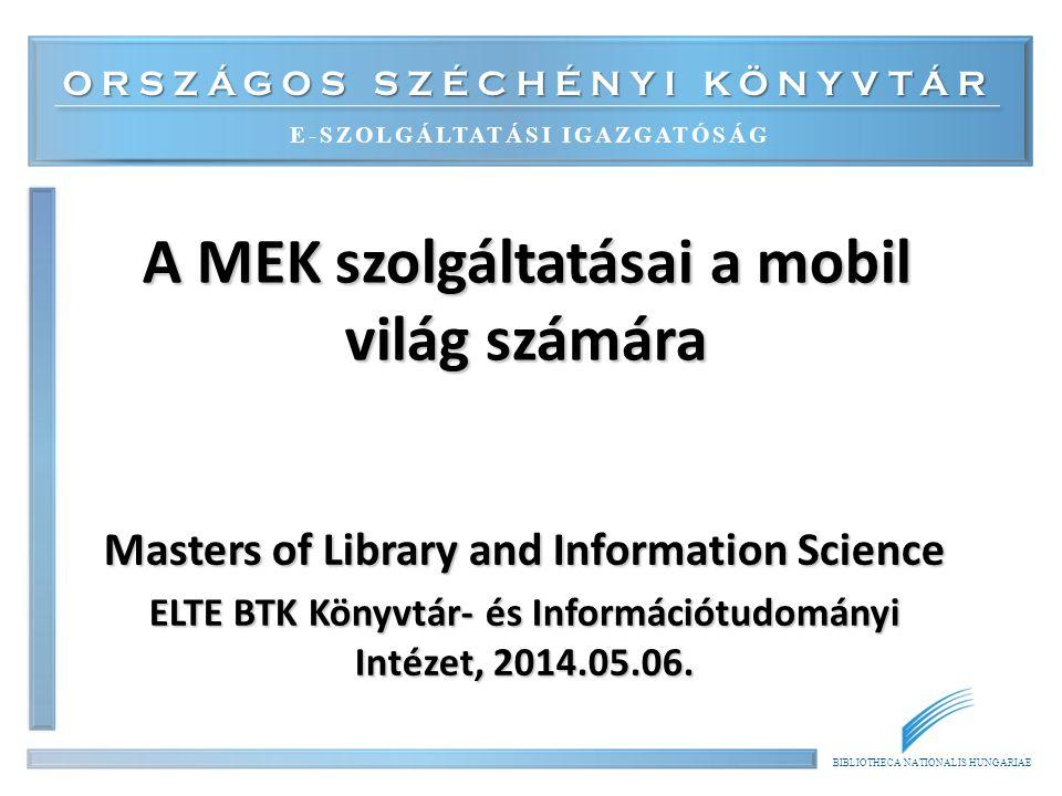 ORSZÁGOS SZÉCHÉNYI KÖNYVTÁR E-SZOLGÁLTATÁSI IGAZGATÓSÁG BIBLIOTHECA NATIONALIS HUNGARIAE A MEK szolgáltatásai a mobil világ számára Masters of Library