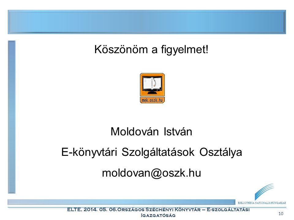 BIBLIOTHECA NATIONALIS HUNGARIAE ELTE, 2014. 05. 06.Országos Széchényi Könyvtár – E-szolgáltatási Igazgatóság 10 Köszönöm a figyelmet! Moldován István