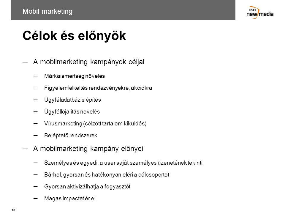 18 Célok és előnyök ─A mobilmarketing kampányok céljai ─Márkaismertség növelés ─Figyelemfelkeltés rendezvényekre, akciókra ─Ügyféladatbázis építés ─Üg