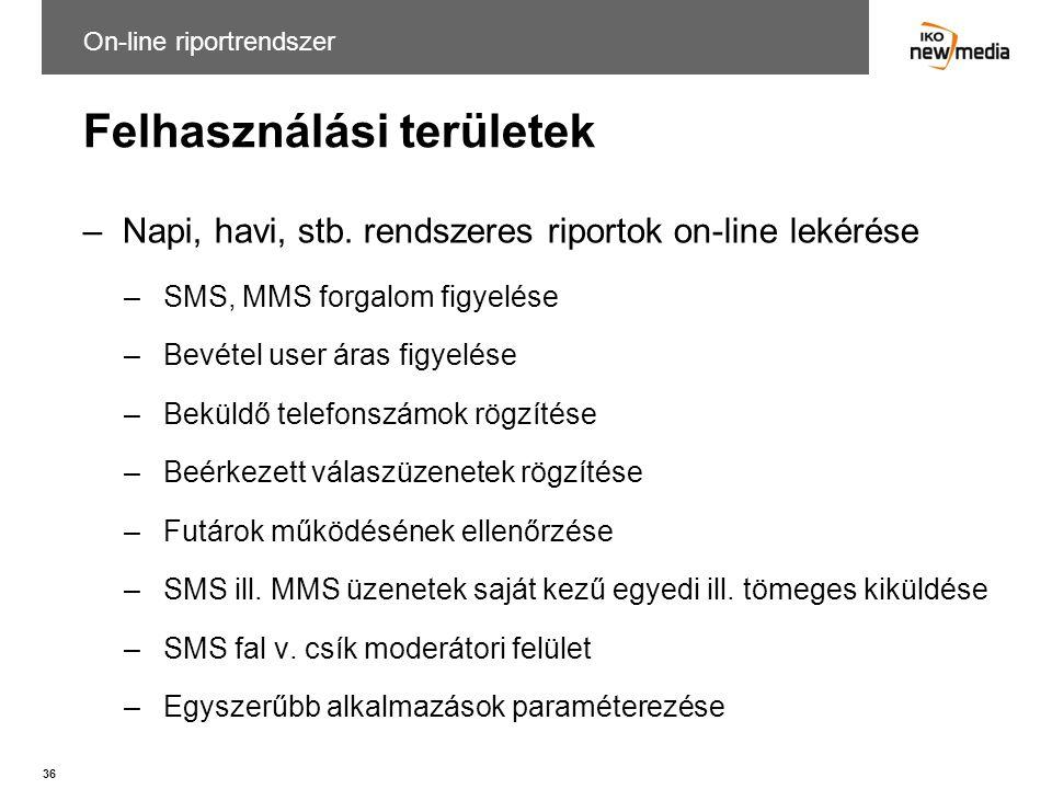 36 Felhasználási területek –Napi, havi, stb. rendszeres riportok on-line lekérése –SMS, MMS forgalom figyelése –Bevétel user áras figyelése –Beküldő t