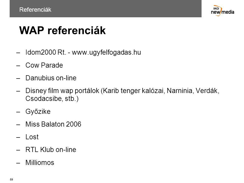 59 WAP referenciák Referenciák –Idom2000 Rt. - www.ugyfelfogadas.hu –Cow Parade –Danubius on-line –Disney film wap portálok (Karib tenger kalózai, Nar