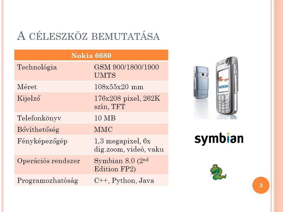 A CÉLESZKÖZ BEMUTATÁSA Nokia 6680 TechnológiaGSM 900/1800/1900 UMTS Méret108x55x20 mm Kijelző176x208 pixel, 262K szín, TFT Telefonkönyv10 MB BővíthetőségMMC Fényképezőgép1,3 megapixel, 6x dig.zoom, videó, vaku Operációs rendszerSymbian 8.0 (2 nd Edition FP2) ProgramozhatóságC++, Python, Java 3