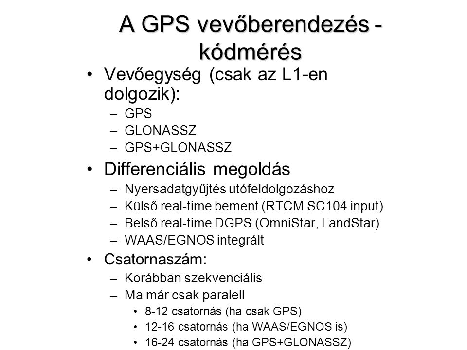 A GPS vevőberendezés - kódmérés Vevőegység (csak az L1-en dolgozik): –GPS –GLONASSZ –GPS+GLONASSZ Differenciális megoldás –Nyersadatgyűjtés utófeldolg