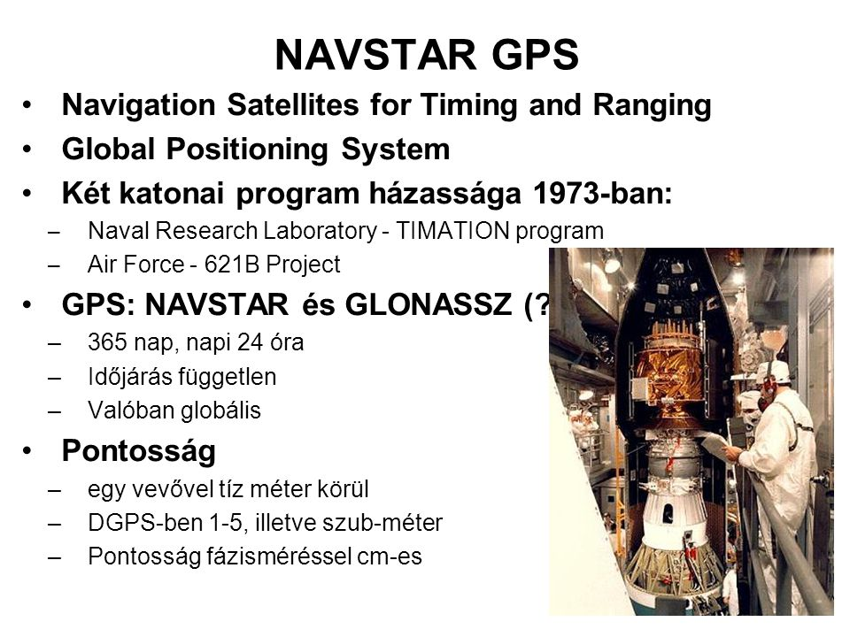 NAVSTAR GPS (2.) Irányító: Department of Defense A rendszer tesztje földi adókkal a hetvenes évek közepén (pseudo-satellites, pseudolites) Első tesztműhold 1978 (Block I) Operational satellites 1989-től (Block II & Block IIA) Következő generációs műholdak (Block IIR) a kilencvenes évek közepe óta már szintén repülnek .