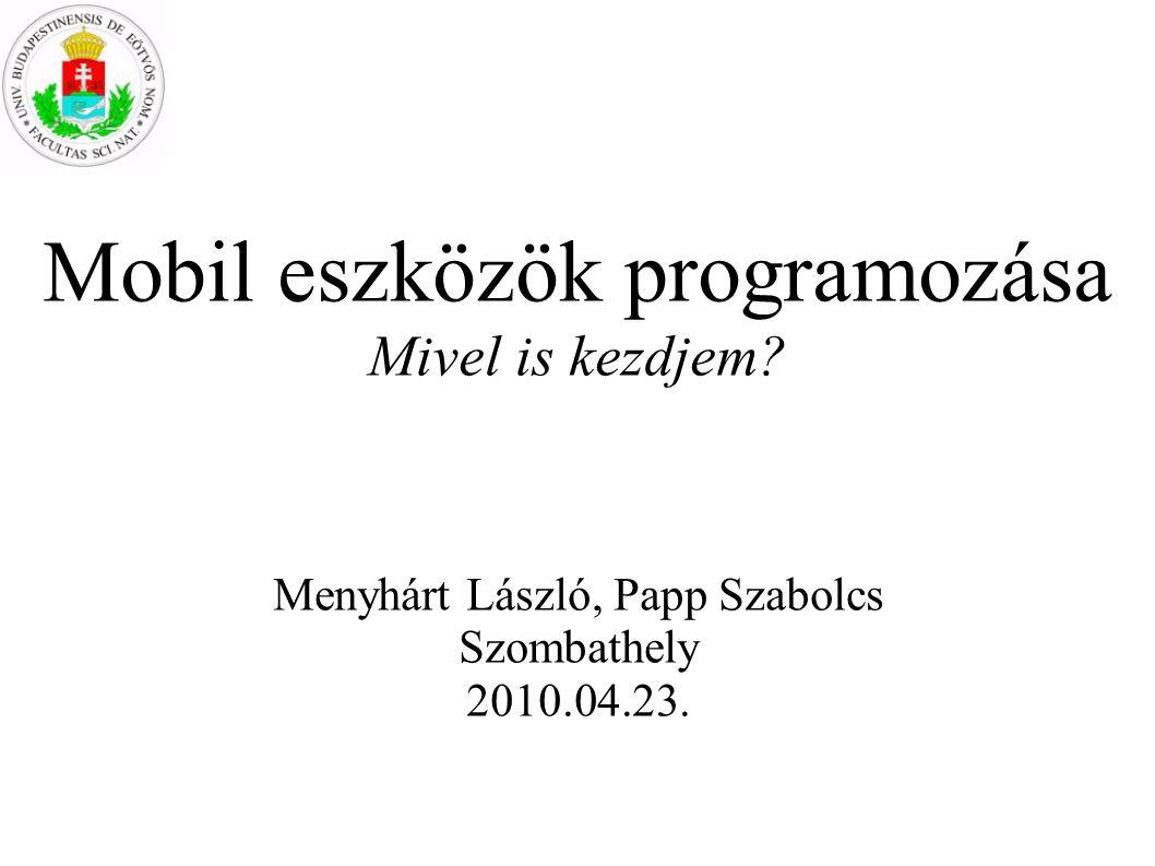 Mobil eszközök programozása Mivel is kezdjem? Menyhárt László, Papp Szabolcs Szombathely 2010.04.23.