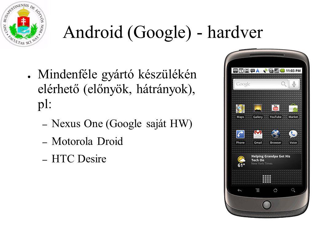 Android (Google) - hardver ● Mindenféle gyártó készülékén elérhető (előnyök, hátrányok), pl: – Nexus One (Google saját HW) – Motorola Droid – HTC Desi