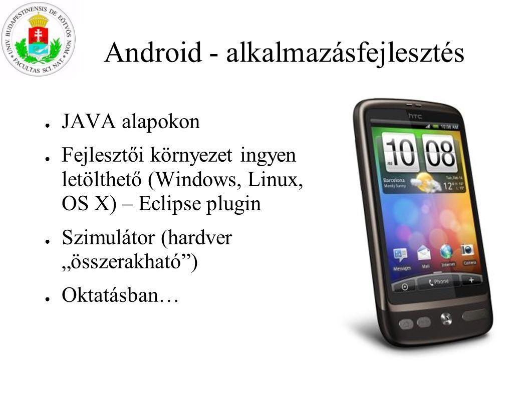 Android - alkalmazásfejlesztés ● JAVA alapokon ● Fejlesztői környezet ingyen letölthető (Windows, Linux, OS X) – Eclipse plugin ● Szimulátor (hardver