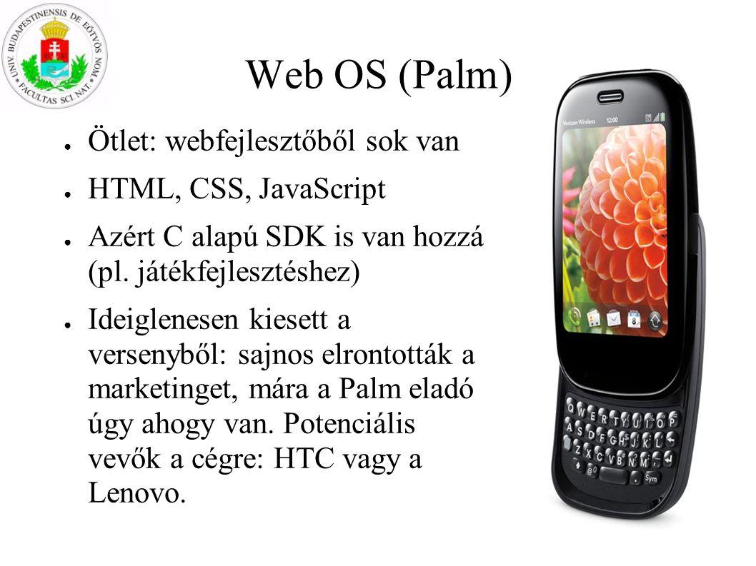 Web OS (Palm) ● Ötlet: webfejlesztőből sok van ● HTML, CSS, JavaScript ● Azért C alapú SDK is van hozzá (pl. játékfejlesztéshez) ● Ideiglenesen kieset