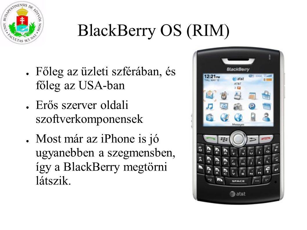 BlackBerry OS (RIM) ● Főleg az üzleti szférában, és főleg az USA-ban ● Erős szerver oldali szoftverkomponensek ● Most már az iPhone is jó ugyanebben a