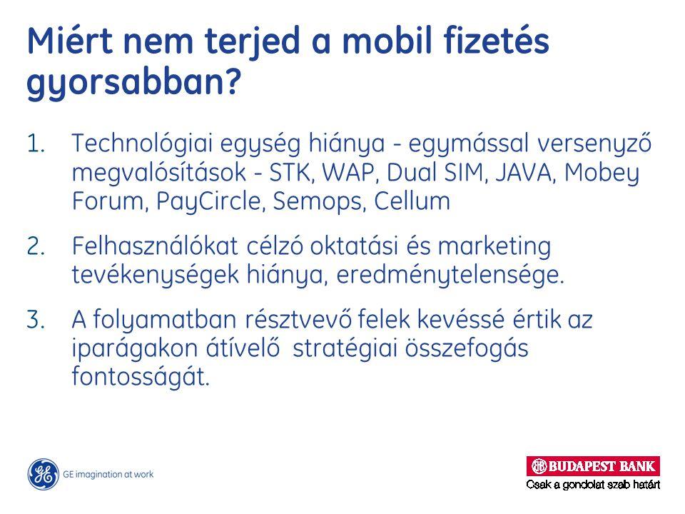 Miért nem terjed a mobil fizetés gyorsabban? 1. Technológiai egység hiánya - egymással versenyző megvalósítások - STK, WAP, Dual SIM, JAVA, Mobey Foru