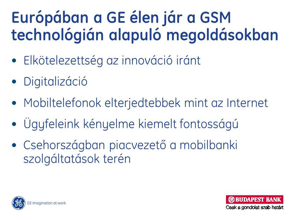 Európában a GE élen jár a GSM technológián alapuló megoldásokban Elkötelezettség az innováció iránt Digitalizáció Mobiltelefonok elterjedtebbek mint az Internet Ügyfeleink kényelme kiemelt fontosságú Csehországban piacvezető a mobilbanki szolgáltatások terén