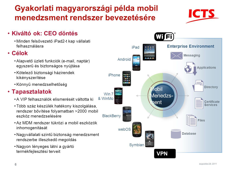 6 Win 7 & WinMo Kiváltó ok: CEO döntés Minden felsővezető iPad2-t kap vállalati felhasználásra Célok Alapvető üzleti funkciók (e-mail, naptár) egyszerű és biztonságos nyújtása Kötelező biztonsági házirendek kikényszerítése Könnyű menedzselhetőség Tapasztalatok A VIP felhasználók elismerését váltotta ki Több száz készülék hatékony kiszolgálása, rendszer bővítése folyamatban >2000 mobil eszköz menedzselésére Az MDM rendszer tükrözi a mobil eszközök inhomogenitását Nagyvállalati szintű biztonság menedzsment rendszerbe illeszkedő megoldás Nagyon lényeges látni a gyártó termékfejlesztési terveit Database Files Directory Applications Certificate Services Messaging Enterprise Environment Symbian Android webOS BlackBerry iPhone iPad Mobil Menedzs- ment 6 augusztus 28, 2011 Gyakorlati magyarországi példa mobil menedzsment rendszer bevezetésére VPN