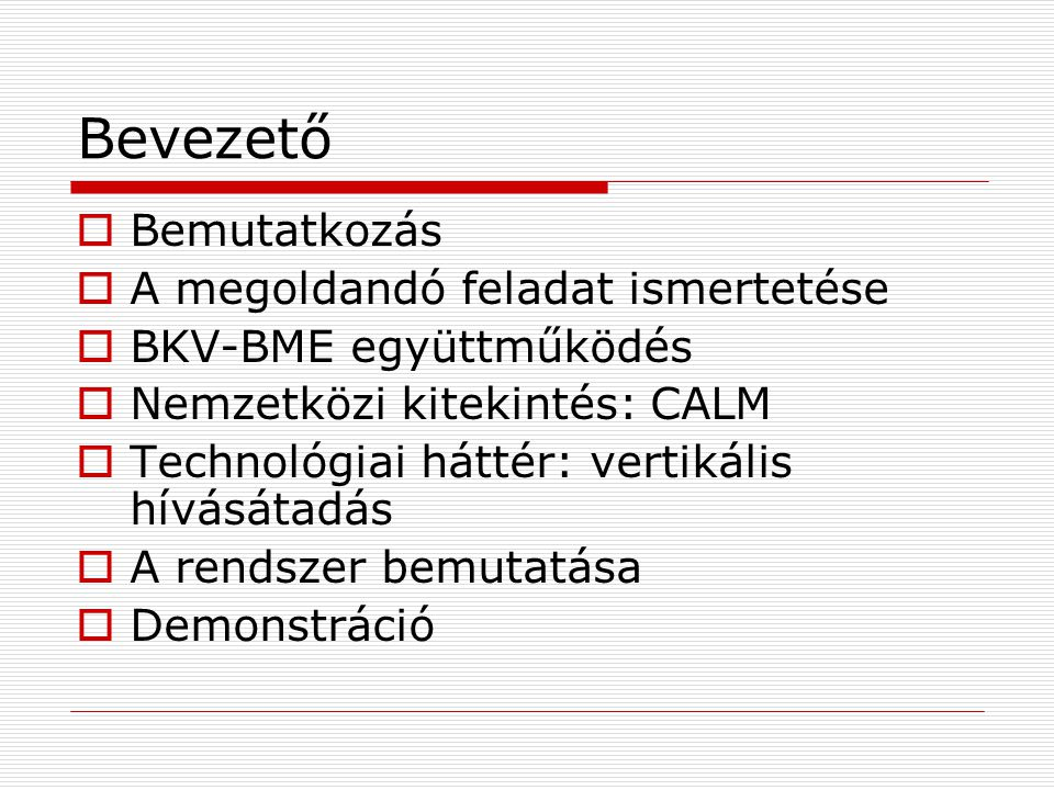 Bevezető  Bemutatkozás  A megoldandó feladat ismertetése  BKV-BME együttműködés  Nemzetközi kitekintés: CALM  Technológiai háttér: vertikális hívásátadás  A rendszer bemutatása  Demonstráció