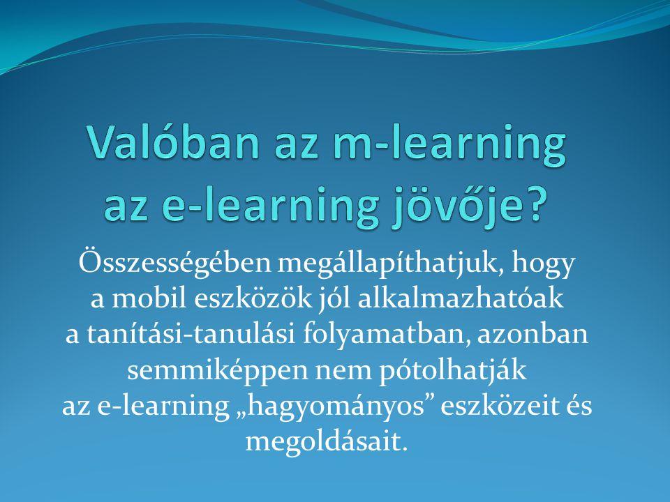 Összességében megállapíthatjuk, hogy a mobil eszközök jól alkalmazhatóak a tanítási-tanulási folyamatban, azonban semmiképpen nem pótolhatják az e-lea