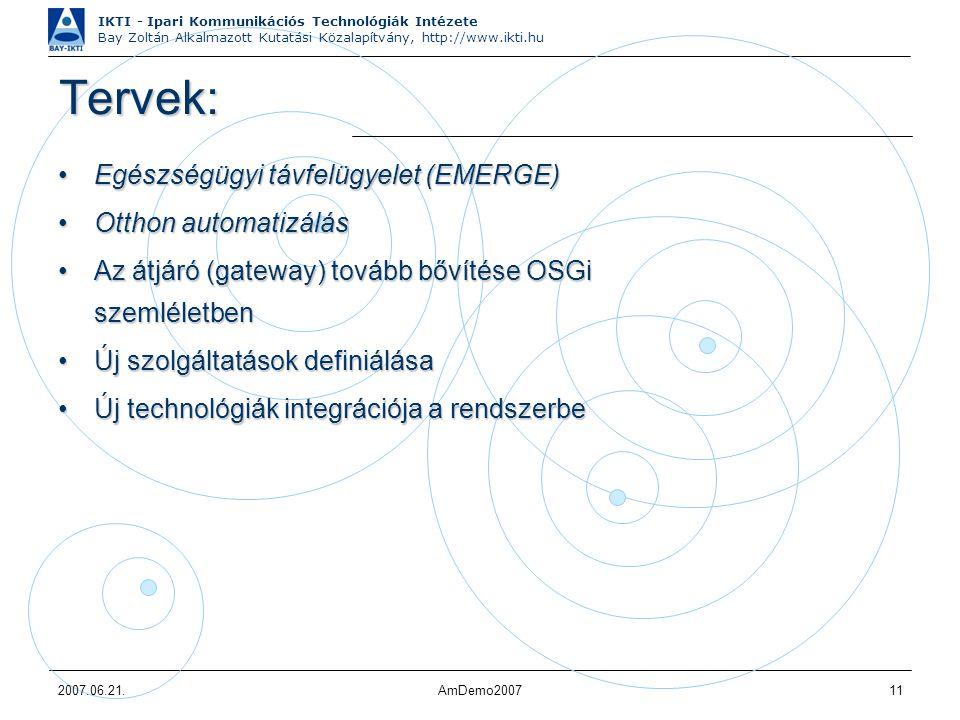 IKTI - Ipari Kommunikációs Technológiák Intézete Bay Zoltán Alkalmazott Kutatási Közalapítvány, http://www.ikti.hu 2007.06.21.AmDemo200711 Tervek: Egészségügyi távfelügyelet (EMERGE)Egészségügyi távfelügyelet (EMERGE) Otthon automatizálásOtthon automatizálás Az átjáró (gateway) tovább bővítése OSGi szemléletbenAz átjáró (gateway) tovább bővítése OSGi szemléletben Új szolgáltatások definiálásaÚj szolgáltatások definiálása Új technológiák integrációja a rendszerbeÚj technológiák integrációja a rendszerbe