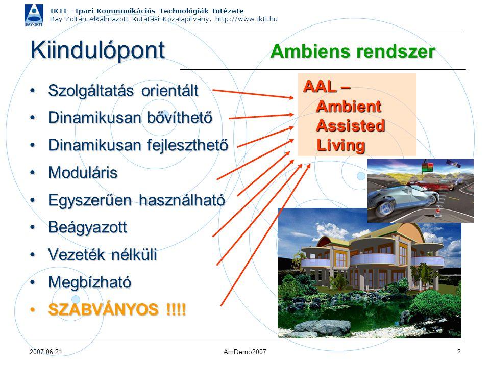 IKTI - Ipari Kommunikációs Technológiák Intézete Bay Zoltán Alkalmazott Kutatási Közalapítvány, http://www.ikti.hu 2007.06.21.AmDemo20072 Kiindulópont Szolgáltatás orientáltSzolgáltatás orientált Dinamikusan bővíthetőDinamikusan bővíthető Dinamikusan fejleszthetőDinamikusan fejleszthető ModulárisModuláris Egyszerűen használhatóEgyszerűen használható BeágyazottBeágyazott Vezeték nélküliVezeték nélküli MegbízhatóMegbízható SZABVÁNYOS !!!!SZABVÁNYOS !!!.