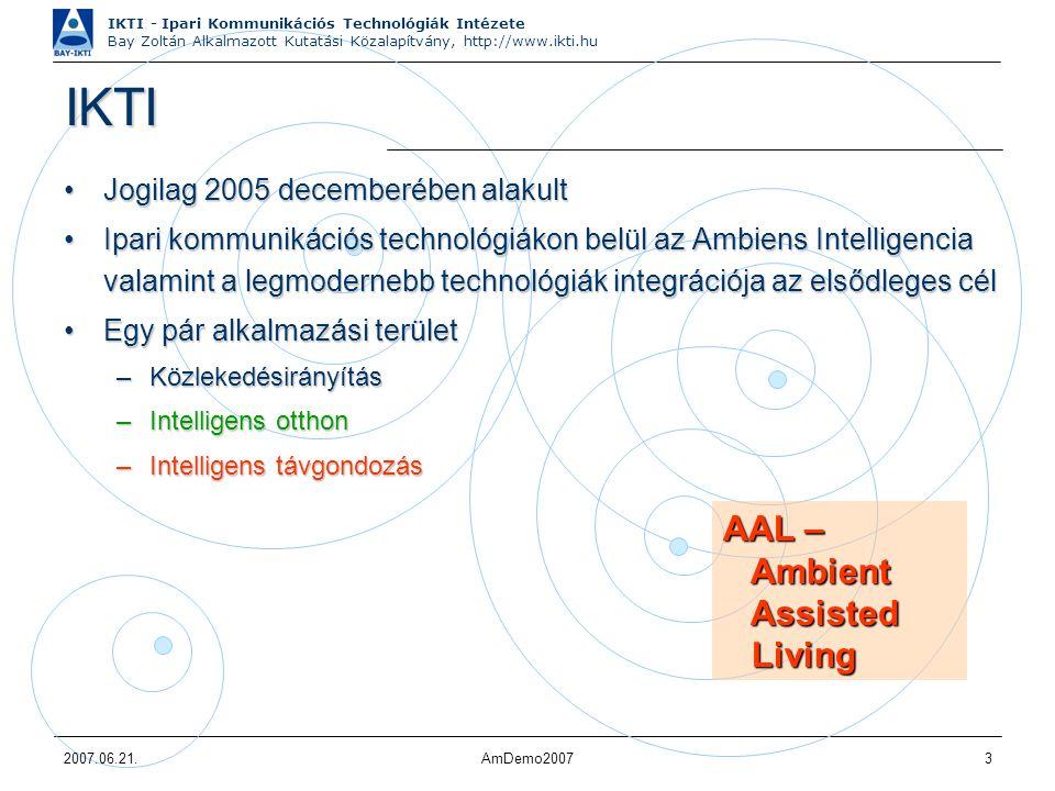 IKTI - Ipari Kommunikációs Technológiák Intézete Bay Zoltán Alkalmazott Kutatási Közalapítvány, http://www.ikti.hu 2007.06.21.AmDemo20073 IKTI Jogilag 2005 decemberében alakultJogilag 2005 decemberében alakult Ipari kommunikációs technológiákon belül az Ambiens Intelligencia valamint a legmodernebb technológiák integrációja az elsődleges célIpari kommunikációs technológiákon belül az Ambiens Intelligencia valamint a legmodernebb technológiák integrációja az elsődleges cél Egy pár alkalmazási területEgy pár alkalmazási terület –Közlekedésirányítás –Intelligens otthon –Intelligens távgondozás AAL – Ambient Ambient Assisted Assisted Living Living