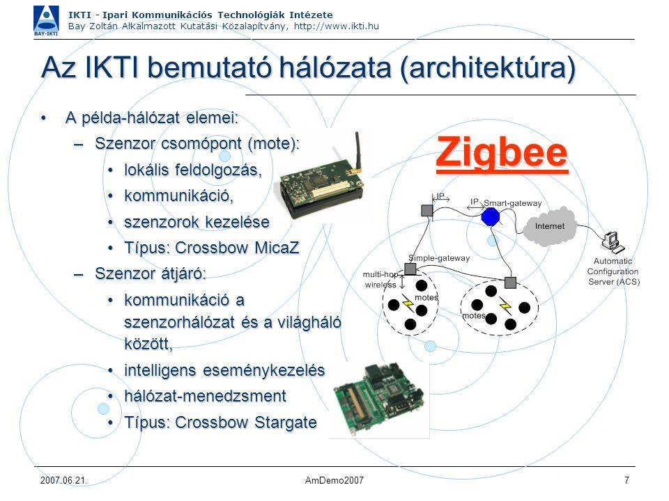 IKTI - Ipari Kommunikációs Technológiák Intézete Bay Zoltán Alkalmazott Kutatási Közalapítvány, http://www.ikti.hu 2007.06.21.AmDemo20077 Az IKTI bemutató hálózata (architektúra) A példa-hálózat elemei:A példa-hálózat elemei: –Szenzor csomópont (mote): lokális feldolgozás,lokális feldolgozás, kommunikáció,kommunikáció, szenzorok kezeléseszenzorok kezelése Típus: Crossbow MicaZTípus: Crossbow MicaZ –Szenzor átjáró: kommunikáció a szenzorhálózat és a világháló között,kommunikáció a szenzorhálózat és a világháló között, intelligens eseménykezelésintelligens eseménykezelés hálózat-menedzsmenthálózat-menedzsment Típus: Crossbow StargateTípus: Crossbow Stargate Zigbee