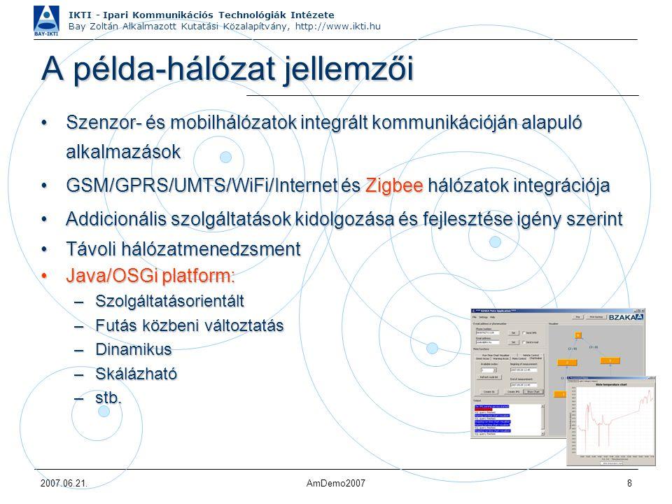 IKTI - Ipari Kommunikációs Technológiák Intézete Bay Zoltán Alkalmazott Kutatási Közalapítvány, http://www.ikti.hu 2007.06.21.AmDemo20078 A példa-hálózat jellemzői Szenzor- és mobilhálózatok integrált kommunikációján alapuló alkalmazásokSzenzor- és mobilhálózatok integrált kommunikációján alapuló alkalmazások GSM/GPRS/UMTS/WiFi/Internet és Zigbee hálózatok integrációjaGSM/GPRS/UMTS/WiFi/Internet és Zigbee hálózatok integrációja Addicionális szolgáltatások kidolgozása és fejlesztése igény szerintAddicionális szolgáltatások kidolgozása és fejlesztése igény szerint Távoli hálózatmenedzsmentTávoli hálózatmenedzsment Java/OSGi platform:Java/OSGi platform: –Szolgáltatásorientált –Futás közbeni változtatás –Dinamikus –Skálázható –stb.
