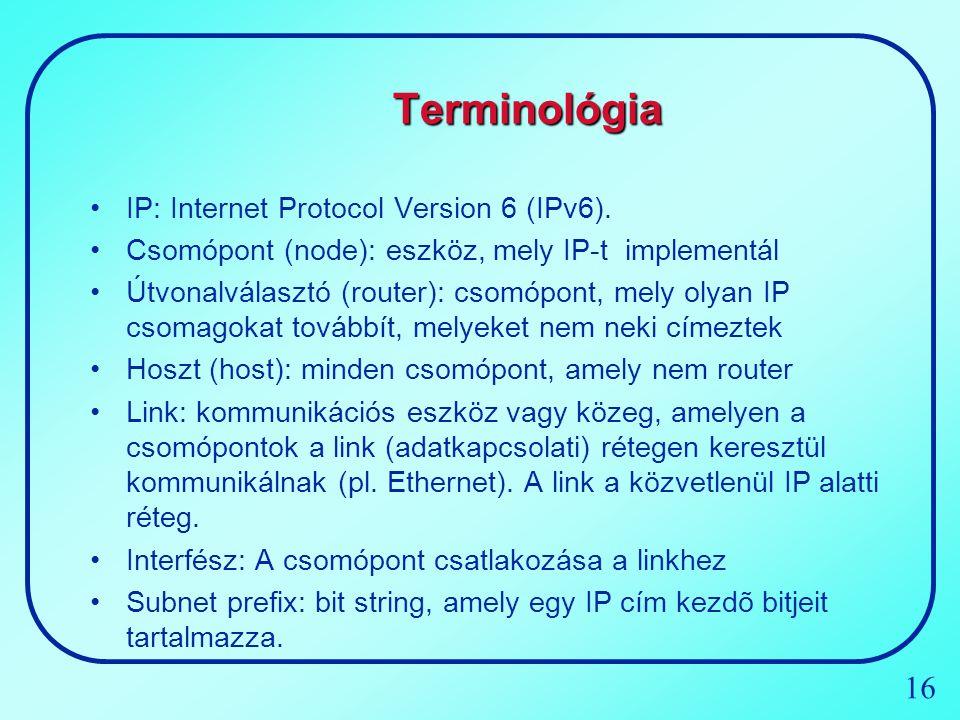 16 Terminológia IP:Internet Protocol Version 6 (IPv6). Csomópont (node): eszköz, mely IP-t implementál Útvonalválasztó (router): csomópont, mely olyan